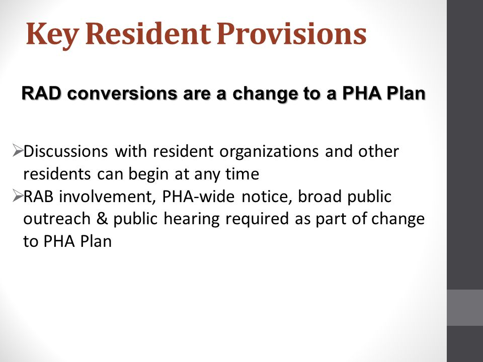 RAD conversions are a change to a PHA Plan  Discussions with resident organizations and other residents can begin at any time  RAB involvement, PHA-wide notice, broad public outreach & public hearing required as part of change to PHA Plan Key Resident Provisions