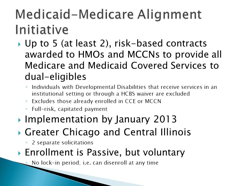  Up to 5 (at least 2), risk-based contracts awarded to HMOs and MCCNs to provide all Medicare and Medicaid Covered Services to dual-eligibles ◦ Individuals with Developmental Disabilities that receive services in an institutional setting or through a HCBS waiver are excluded ◦ Excludes those already enrolled in CCE or MCCN ◦ Full-risk, capitated payment  Implementation by January 2013  Greater Chicago and Central Illinois ◦ 2 separate solicitations  Enrollment is Passive, but voluntary ◦ No lock-in period; i.e.