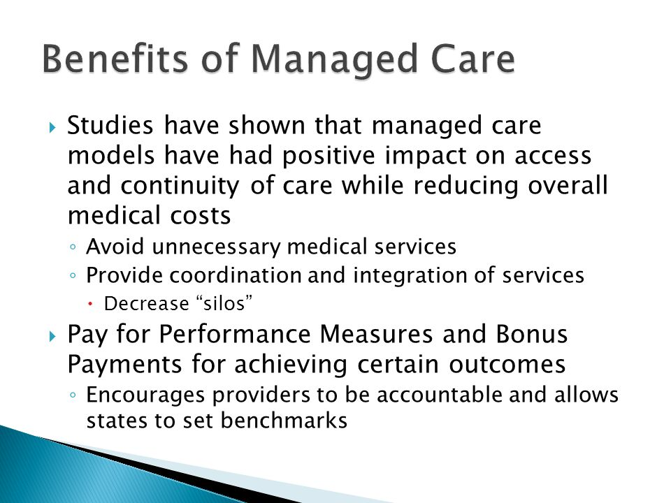  Studies have shown that managed care models have had positive impact on access and continuity of care while reducing overall medical costs ◦ Avoid unnecessary medical services ◦ Provide coordination and integration of services  Decrease silos  Pay for Performance Measures and Bonus Payments for achieving certain outcomes ◦ Encourages providers to be accountable and allows states to set benchmarks