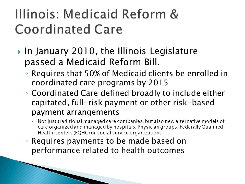  In January 2010, the Illinois Legislature passed a Medicaid Reform Bill. ◦ Requires that 50% of Medicaid clients be enrolled in coordinated care pro