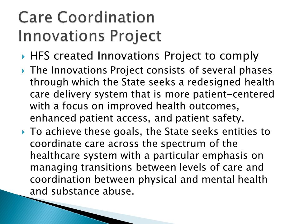  HFS created Innovations Project to comply  The Innovations Project consists of several phases through which the State seeks a redesigned health car