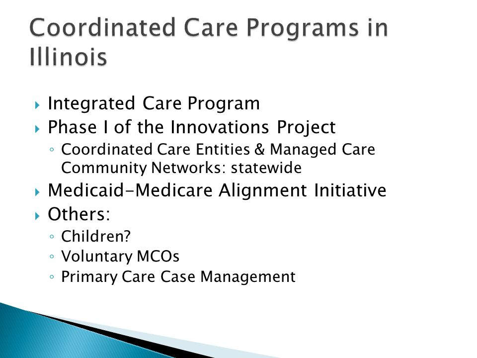  Integrated Care Program  Phase I of the Innovations Project ◦ Coordinated Care Entities & Managed Care Community Networks: statewide  Medicaid-Medicare Alignment Initiative  Others: ◦ Children.