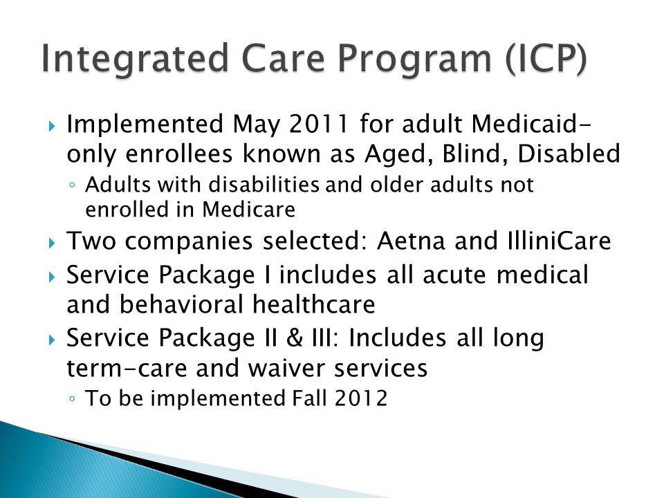  Implemented May 2011 for adult Medicaid- only enrollees known as Aged, Blind, Disabled ◦ Adults with disabilities and older adults not enrolled in Medicare  Two companies selected: Aetna and IlliniCare  Service Package I includes all acute medical and behavioral healthcare  Service Package II & III: Includes all long term-care and waiver services ◦ To be implemented Fall 2012