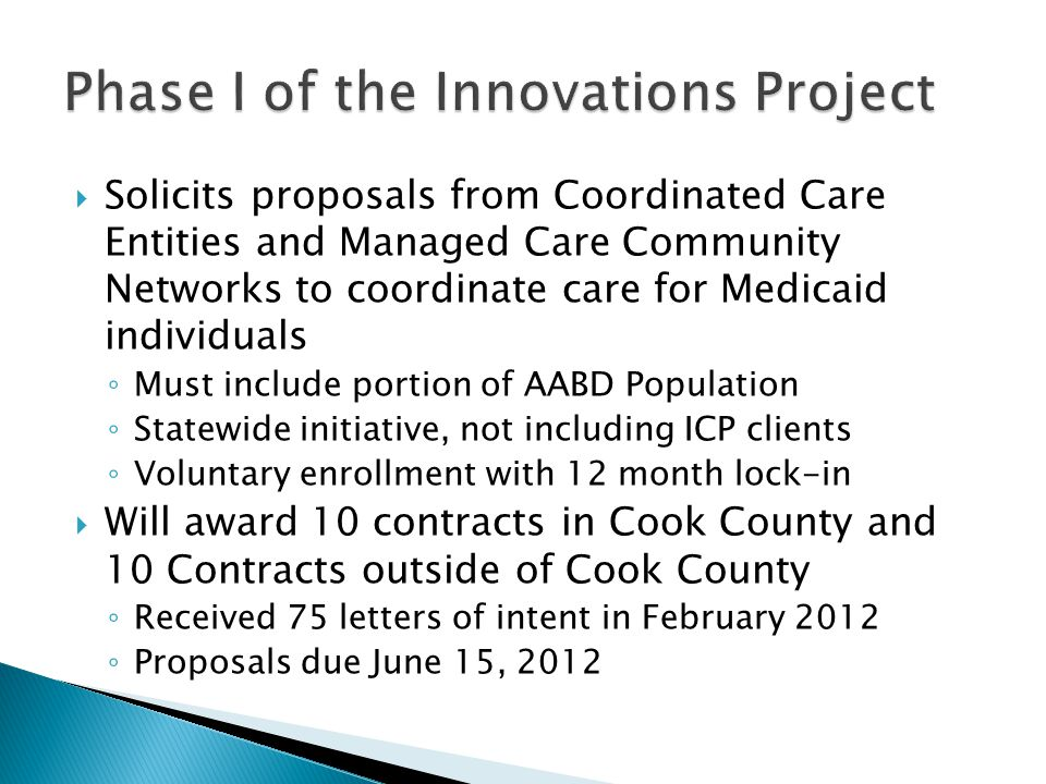  Solicits proposals from Coordinated Care Entities and Managed Care Community Networks to coordinate care for Medicaid individuals ◦ Must include portion of AABD Population ◦ Statewide initiative, not including ICP clients ◦ Voluntary enrollment with 12 month lock-in  Will award 10 contracts in Cook County and 10 Contracts outside of Cook County ◦ Received 75 letters of intent in February 2012 ◦ Proposals due June 15, 2012