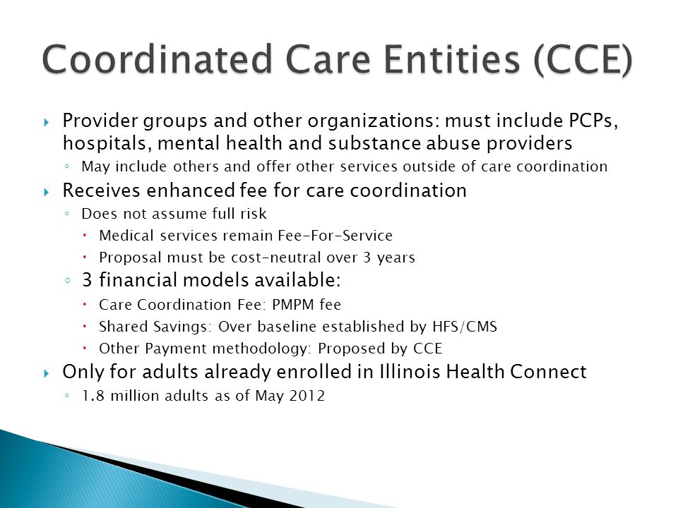  Provider groups and other organizations: must include PCPs, hospitals, mental health and substance abuse providers ◦ May include others and offer other services outside of care coordination  Receives enhanced fee for care coordination ◦ Does not assume full risk  Medical services remain Fee-For-Service  Proposal must be cost-neutral over 3 years ◦ 3 financial models available:  Care Coordination Fee: PMPM fee  Shared Savings: Over baseline established by HFS/CMS  Other Payment methodology: Proposed by CCE  Only for adults already enrolled in Illinois Health Connect ◦ 1.8 million adults as of May 2012