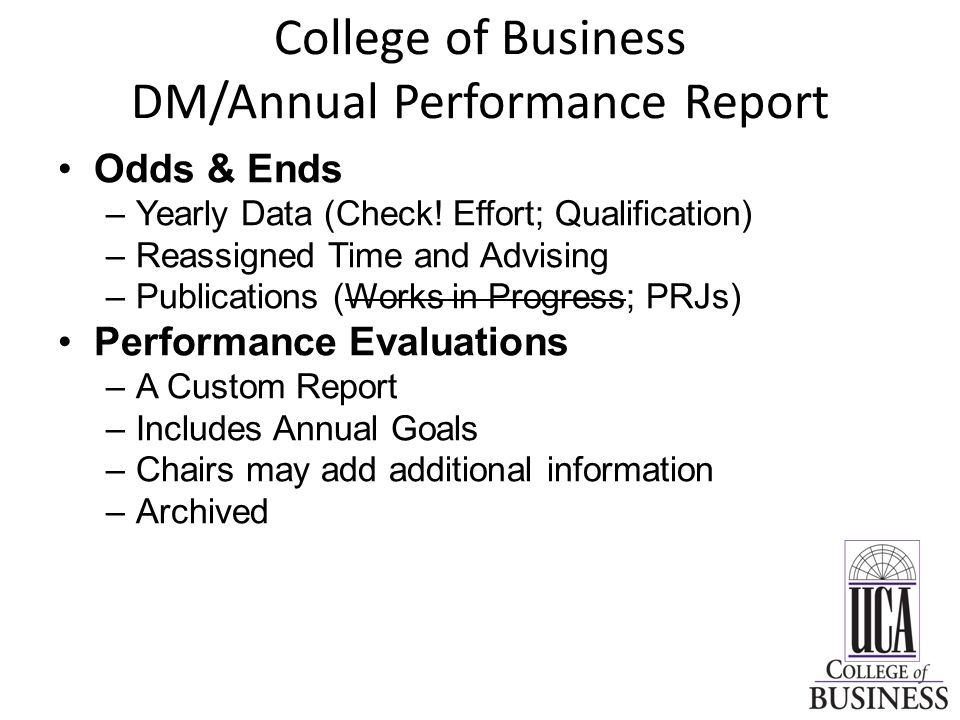 College of Business DM/Annual Performance Report Odds & Ends –Yearly Data (Check! Effort; Qualification) –Reassigned Time and Advising –Publications (