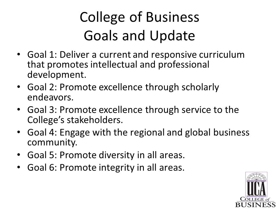 College of Business Goals and Update Goal 1: Deliver a current and responsive curriculum that promotes intellectual and professional development. Goal