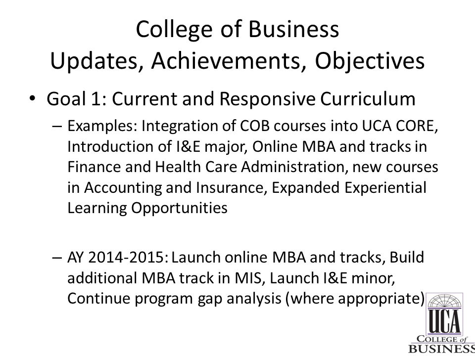 College of Business Updates, Achievements, Objectives Goal 1: Current and Responsive Curriculum – Examples: Integration of COB courses into UCA CORE,