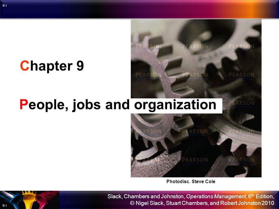 Slack, Chambers and Johnston, Operations Management, 6 th Edition, © Nigel Slack, Stuart Chambers, and Robert Johnston 2010 9.1 Chapter 9 People, jobs and organization Photodisc.