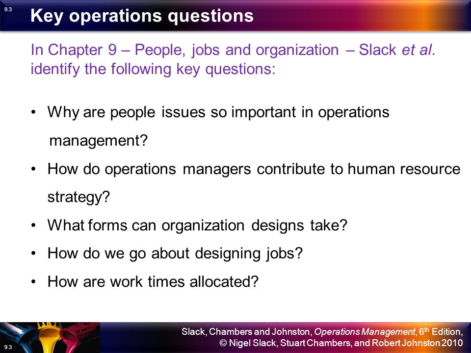 Slack, Chambers and Johnston, Operations Management, 6 th Edition, © Nigel Slack, Stuart Chambers, and Robert Johnston 2010 9.23 Resources and flow: job design Method study: SREDIM Method study seeks to improve methods of production – it embraces layout, environment, material and labour and usage.