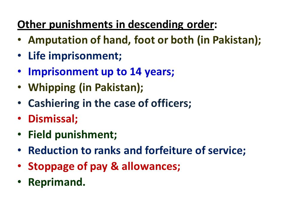 Other punishments in descending order: Amputation of hand, foot or both (in Pakistan); Life imprisonment; Imprisonment up to 14 years; Whipping (in Pakistan); Cashiering in the case of officers; Dismissal; Field punishment; Reduction to ranks and forfeiture of service; Stoppage of pay & allowances; Reprimand.