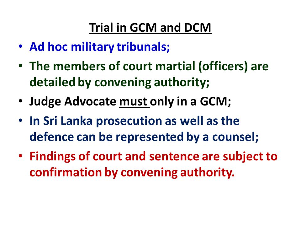 Trial in GCM and DCM Ad hoc military tribunals; The members of court martial (officers) are detailed by convening authority; Judge Advocate must only in a GCM; In Sri Lanka prosecution as well as the defence can be represented by a counsel; Findings of court and sentence are subject to confirmation by convening authority.