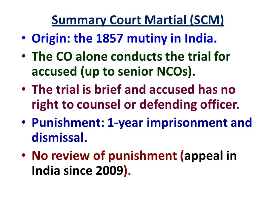 Summary Court Martial (SCM) Origin: the 1857 mutiny in India. The CO alone conducts the trial for accused (up to senior NCOs). The trial is brief and