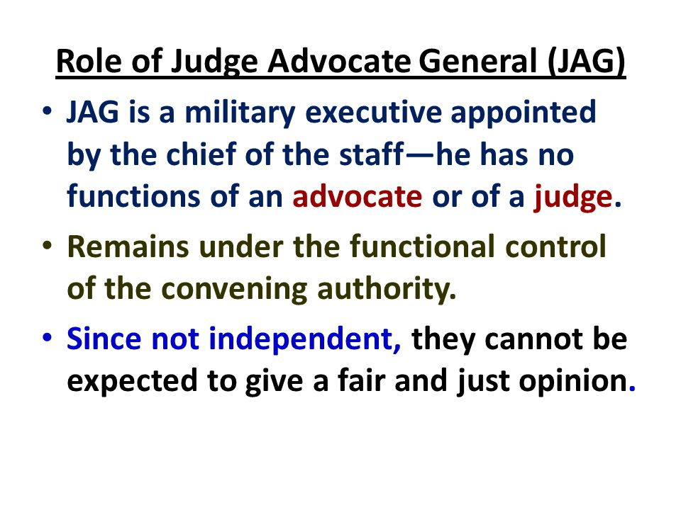 Role of Judge Advocate General (JAG) JAG is a military executive appointed by the chief of the staff—he has no functions of an advocate or of a judge.