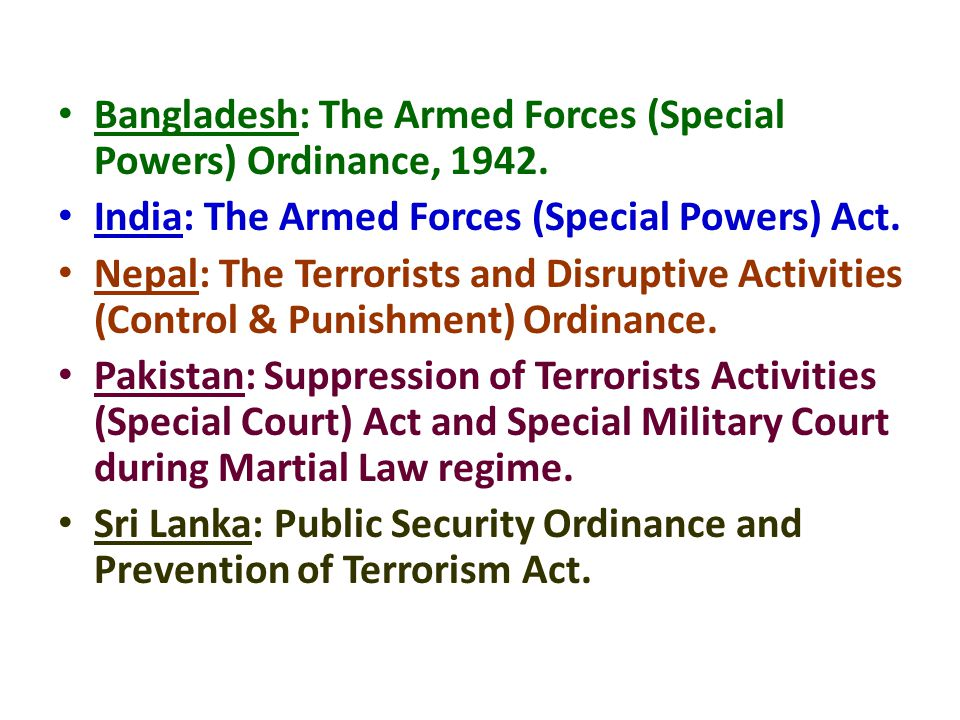 Bangladesh: The Armed Forces (Special Powers) Ordinance, 1942. India: The Armed Forces (Special Powers) Act. Nepal: The Terrorists and Disruptive Acti