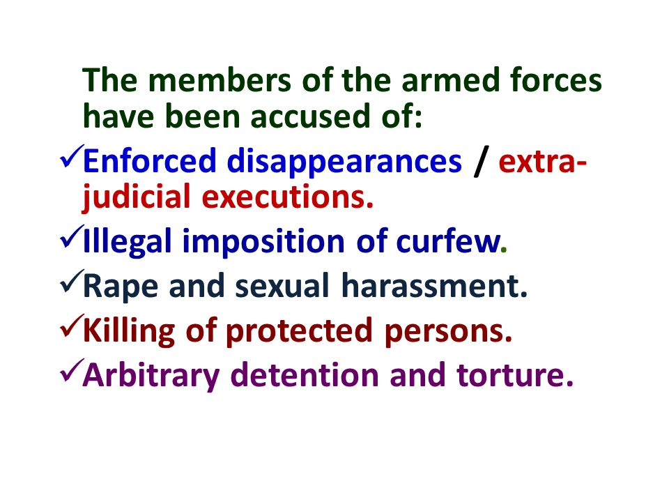 The members of the armed forces have been accused of: Enforced disappearances / extra- judicial executions.