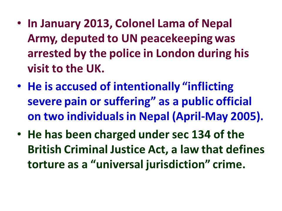In January 2013, Colonel Lama of Nepal Army, deputed to UN peacekeeping was arrested by the police in London during his visit to the UK. He is accused