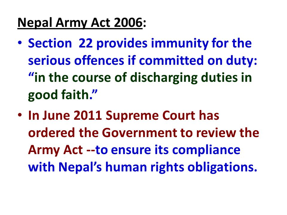 Nepal Army Act 2006: Section 22 provides immunity for the serious offences if committed on duty: in the course of discharging duties in good faith. In June 2011 Supreme Court has ordered the Government to review the Army Act --to ensure its compliance with Nepal's human rights obligations.