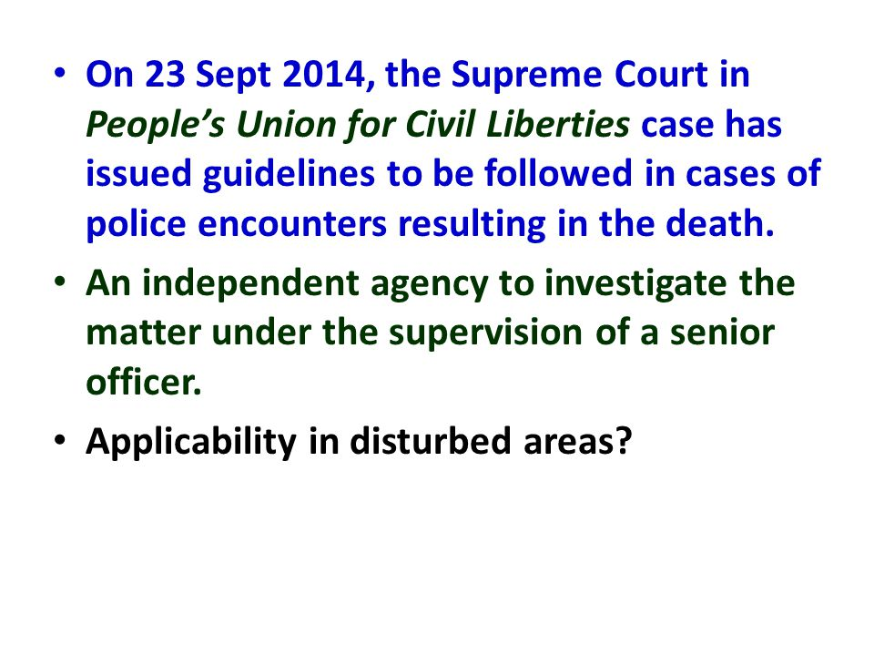 On 23 Sept 2014, the Supreme Court in People's Union for Civil Liberties case has issued guidelines to be followed in cases of police encounters resulting in the death.