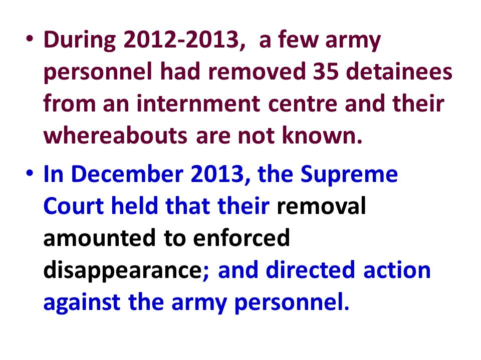 During 2012-2013, a few army personnel had removed 35 detainees from an internment centre and their whereabouts are not known. In December 2013, the S