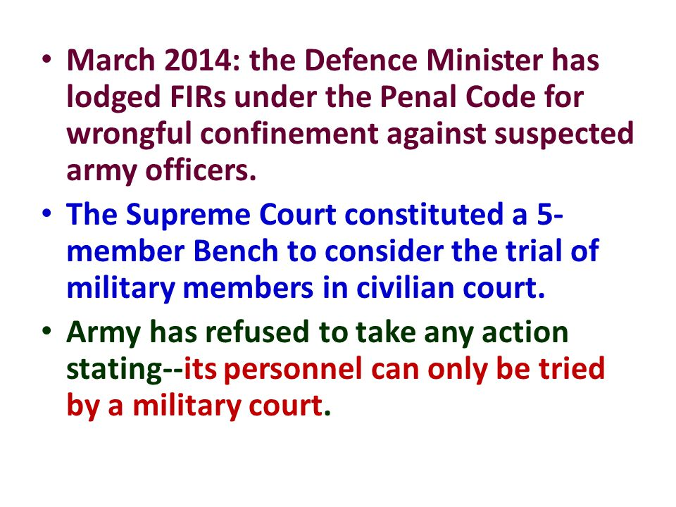 March 2014: the Defence Minister has lodged FIRs under the Penal Code for wrongful confinement against suspected army officers.