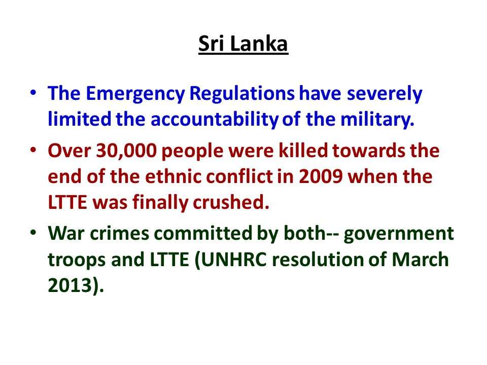 Sri Lanka The Emergency Regulations have severely limited the accountability of the military. Over 30,000 people were killed towards the end of the et
