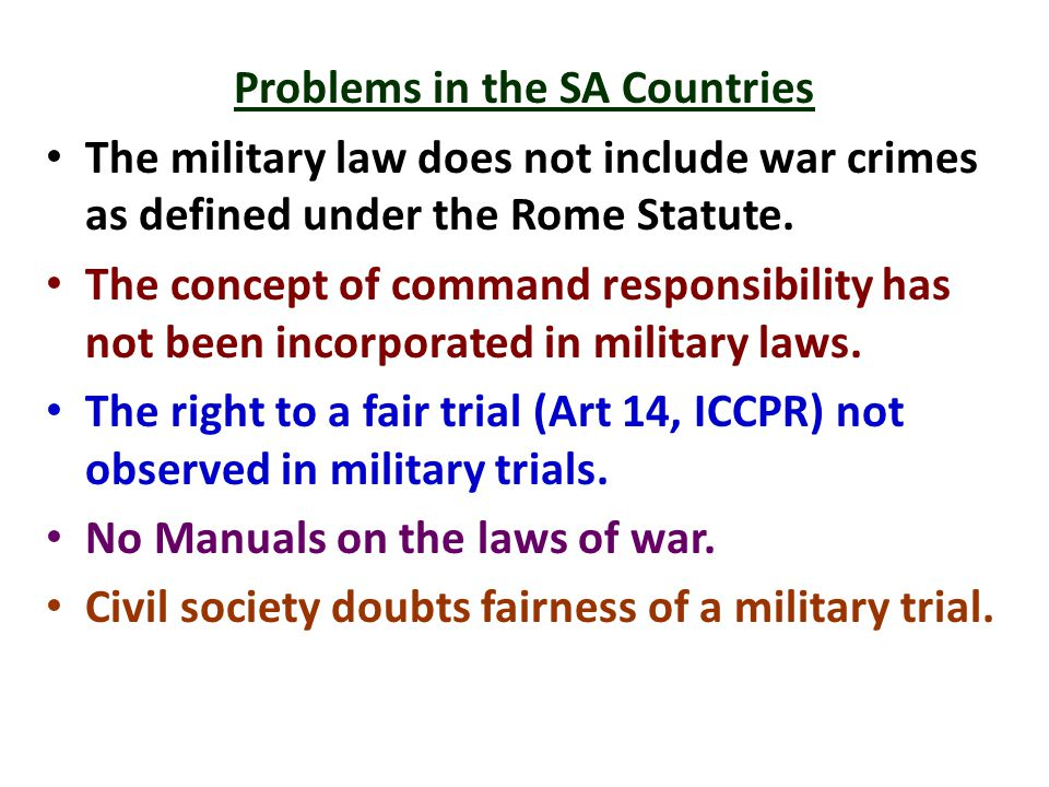 Problems in the SA Countries The military law does not include war crimes as defined under the Rome Statute.