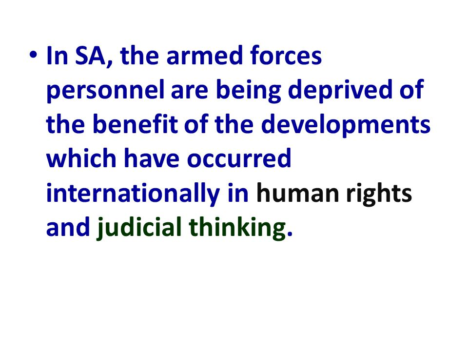 In SA, the armed forces personnel are being deprived of the benefit of the developments which have occurred internationally in human rights and judici