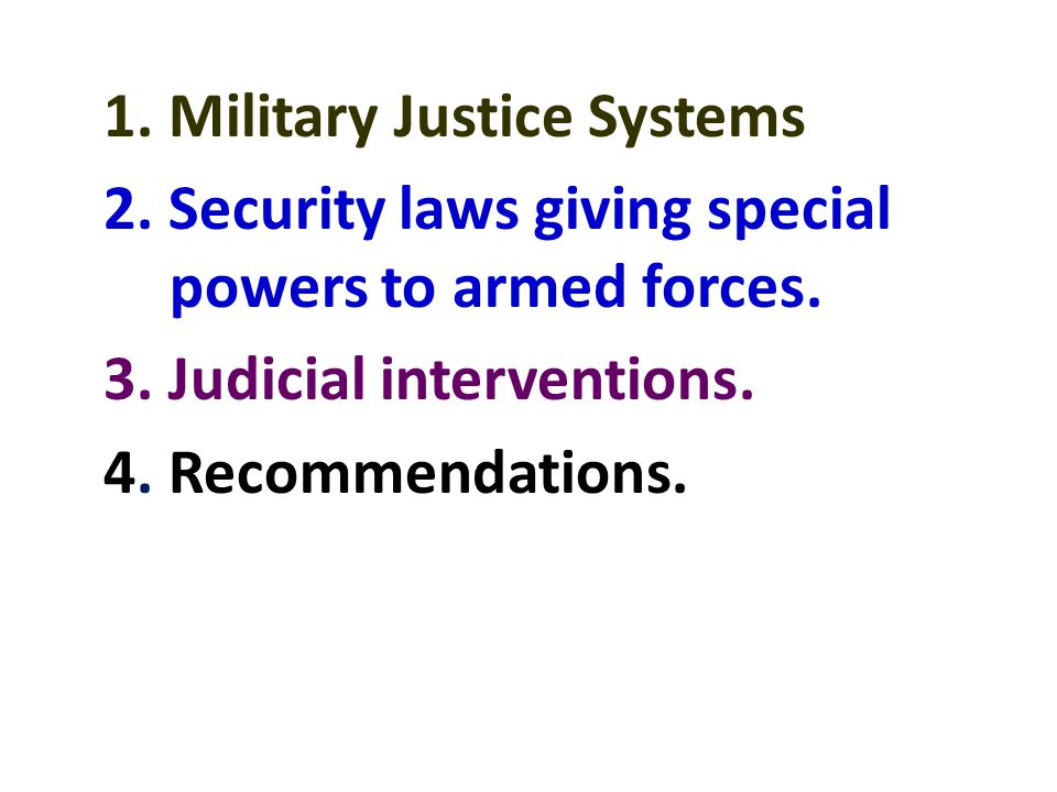 1. Military Justice Systems 2. Security laws giving special powers to armed forces. 3. Judicial interventions. 4. Recommendations.