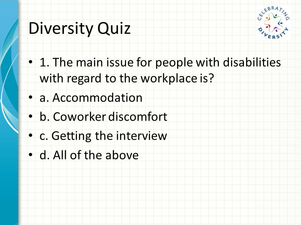 Diversity Quiz 1.The main issue for people with disabilities with regard to the workplace is.