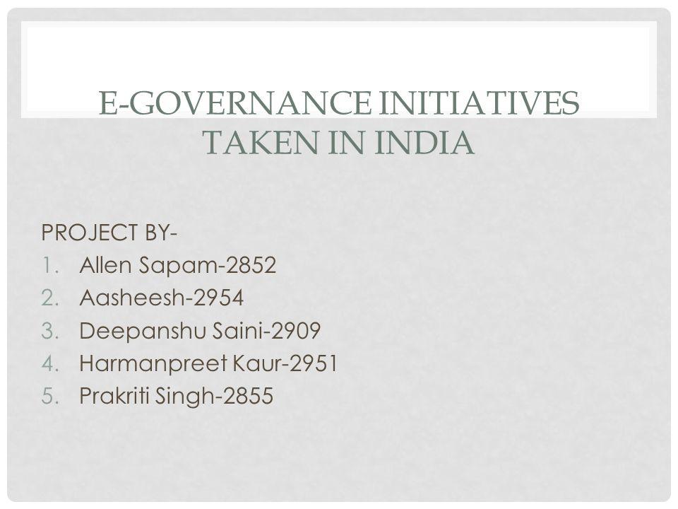 E-GOVERNANCE INITIATIVES TAKEN IN INDIA PROJECT BY- 1.Allen Sapam-2852 2.Aasheesh-2954 3.Deepanshu Saini-2909 4.Harmanpreet Kaur-2951 5.Prakriti Singh-2855