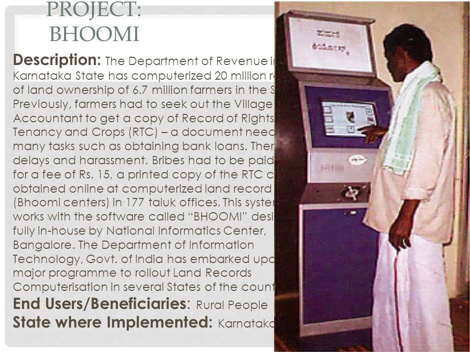 PROJECT: BHOOMI Description: The Department of Revenue in Karnataka State has computerized 20 million records of land ownership of 6.7 million farmers in the State.