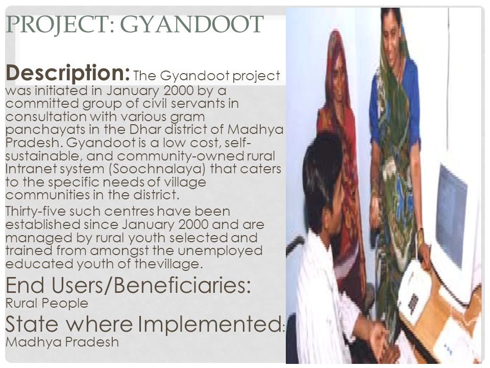 PROJECT: GYANDOOT Description: The Gyandoot project was initiated in January 2000 by a committed group of civil servants in consultation with various gram panchayats in the Dhar district of Madhya Pradesh.