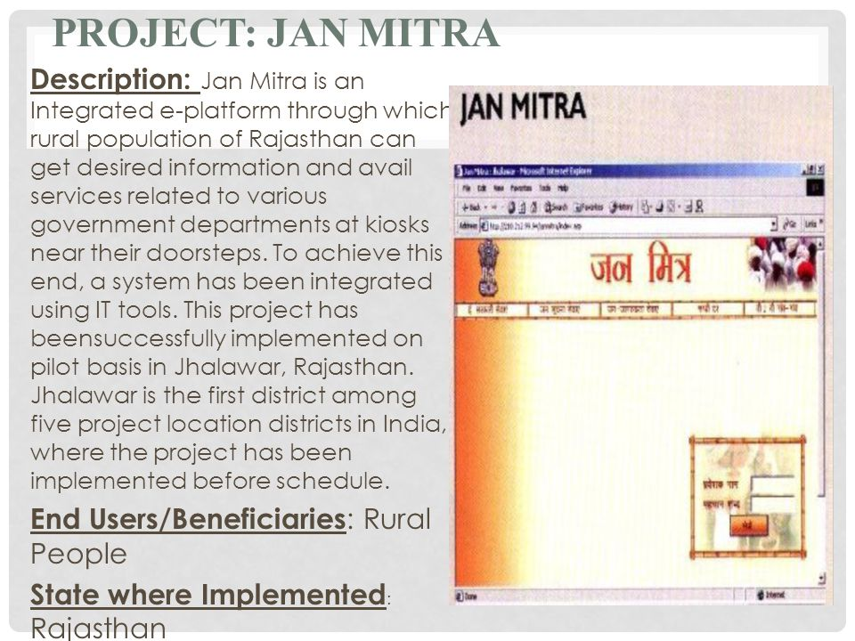 PROJECT: JAN MITRA Description: Jan Mitra is an Integrated e-platform through which rural population of Rajasthan can get desired information and avail services related to various government departments at kiosks near their doorsteps.