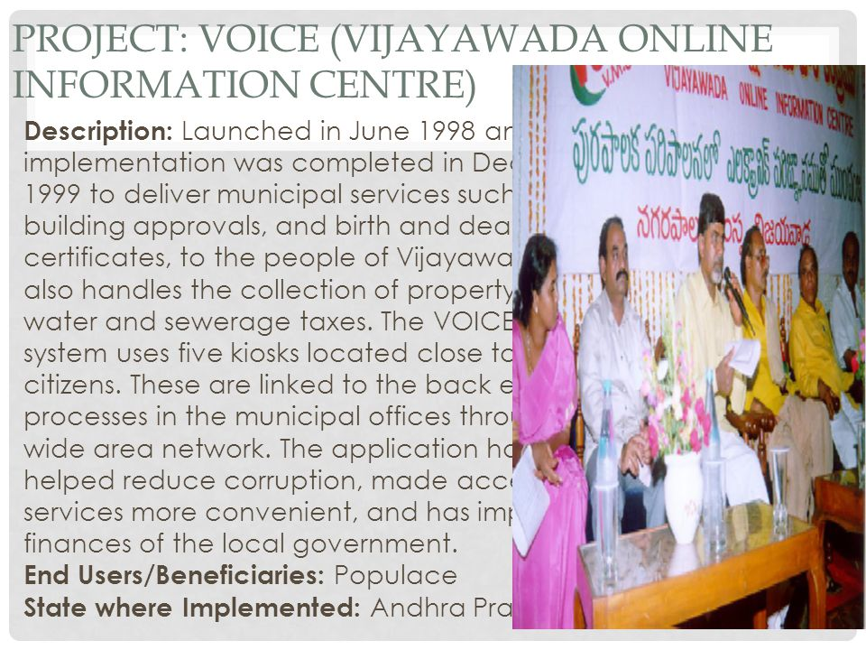 PROJECT: VOICE (VIJAYAWADA ONLINE INFORMATION CENTRE) Description: Launched in June 1998 and implementation was completed in December 1999 to deliver municipal services such as building approvals, and birth and death certificates, to the people of Vijayawada.