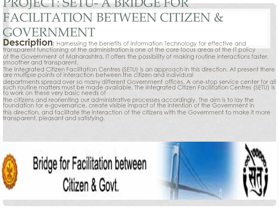 PROJECT: SETU- A BRIDGE FOR FACILITATION BETWEEN CITIZEN & GOVERNMENT Description : Harnessing the benefits of Information Technology for effective and transparent functioning of the administration is one of the core focus areas of the IT policy of the Government of Maharashtra.