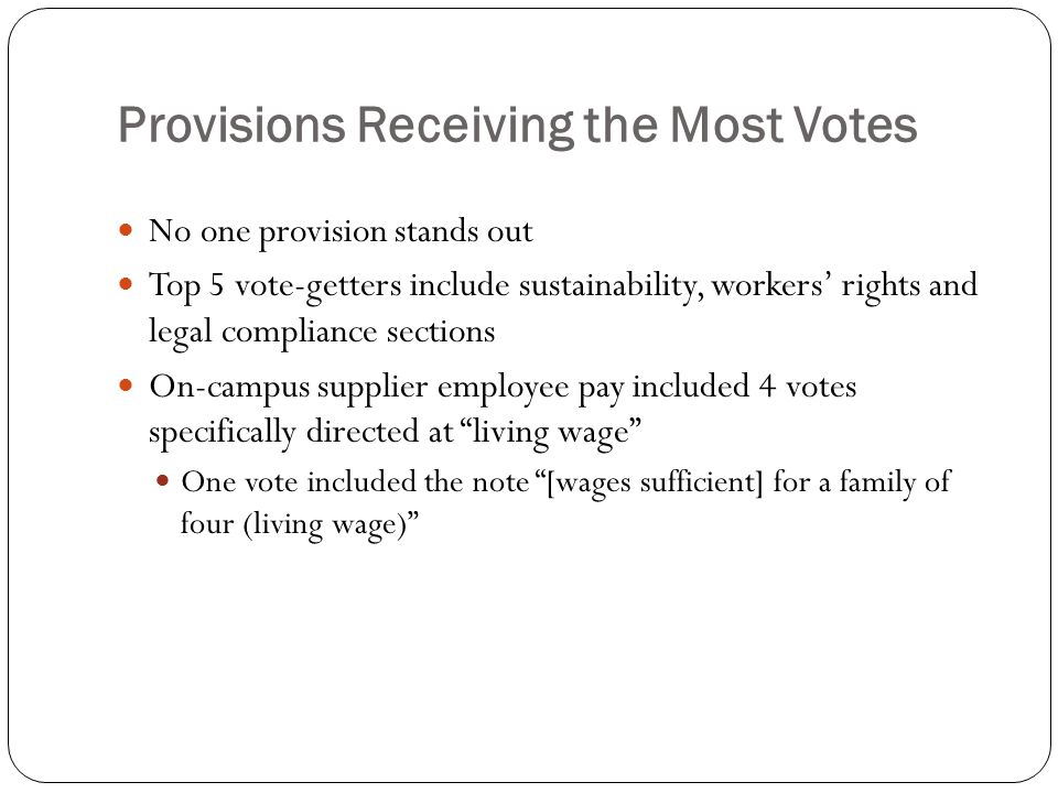 Provisions Receiving the Most Votes No one provision stands out Top 5 vote-getters include sustainability, workers' rights and legal compliance sections On-campus supplier employee pay included 4 votes specifically directed at living wage One vote included the note [wages sufficient] for a family of four (living wage)