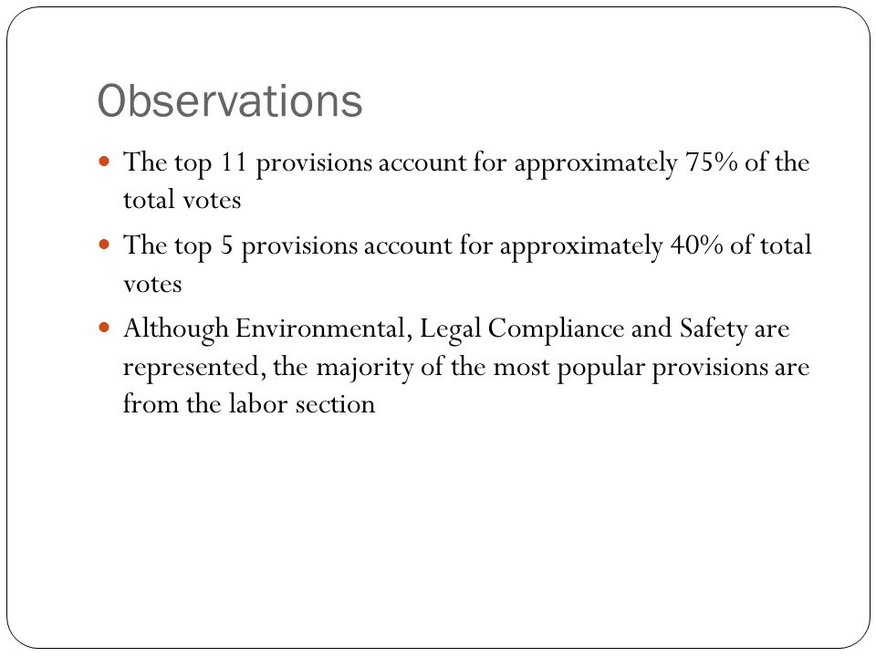 Observations The top 11 provisions account for approximately 75% of the total votes The top 5 provisions account for approximately 40% of total votes Although Environmental, Legal Compliance and Safety are represented, the majority of the most popular provisions are from the labor section