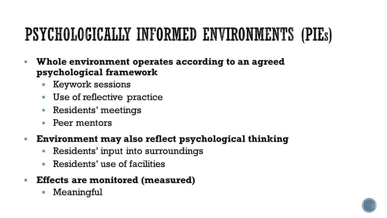  Whole environment operates according to an agreed psychological framework  Keywork sessions  Use of reflective practice  Residents' meetings  Peer mentors  Environment may also reflect psychological thinking  Residents' input into surroundings  Residents' use of facilities  Effects are monitored (measured)  Meaningful