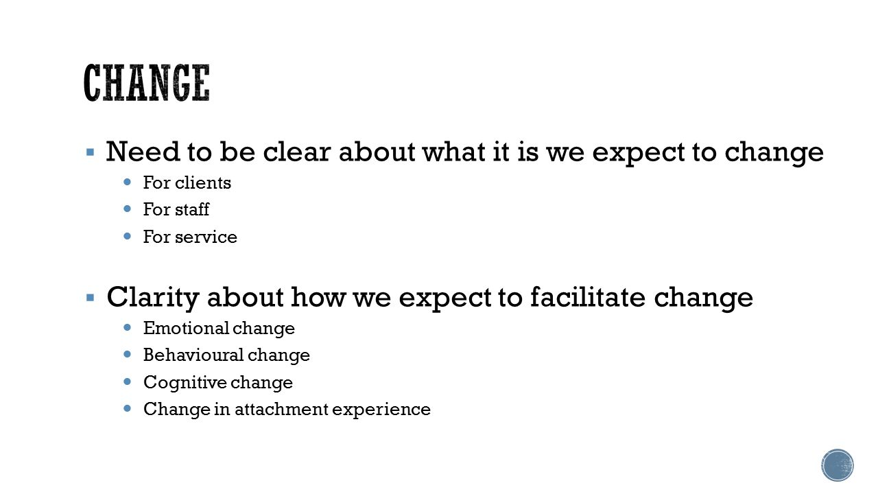  Need to be clear about what it is we expect to change For clients For staff For service  Clarity about how we expect to facilitate change Emotional change Behavioural change Cognitive change Change in attachment experience