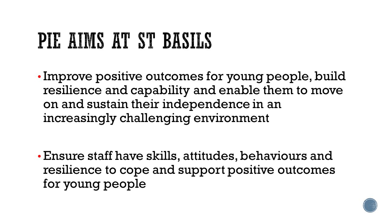 Improve positive outcomes for young people, build resilience and capability and enable them to move on and sustain their independence in an increasingly challenging environment Ensure staff have skills, attitudes, behaviours and resilience to cope and support positive outcomes for young people