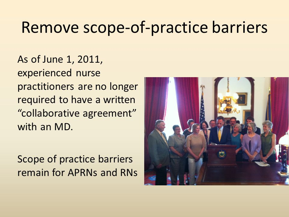 Remove scope-of-practice barriers As of June 1, 2011, experienced nurse practitioners are no longer required to have a written collaborative agreement with an MD.