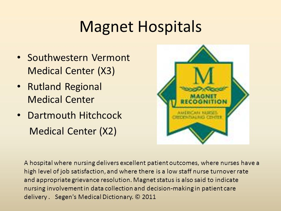 Magnet Hospitals Southwestern Vermont Medical Center (X3) Rutland Regional Medical Center Dartmouth Hitchcock Medical Center (X2) A hospital where nursing delivers excellent patient outcomes, where nurses have a high level of job satisfaction, and where there is a low staff nurse turnover rate and appropriate grievance resolution.