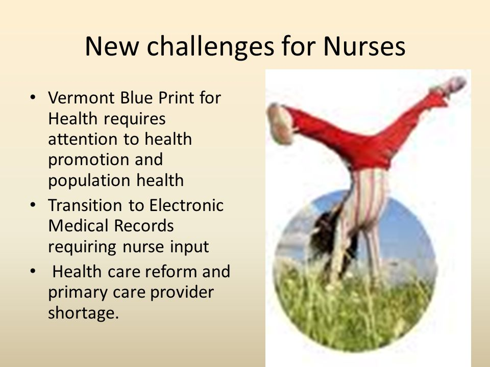 New challenges for Nurses Vermont Blue Print for Health requires attention to health promotion and population health Transition to Electronic Medical Records requiring nurse input Health care reform and primary care provider shortage.