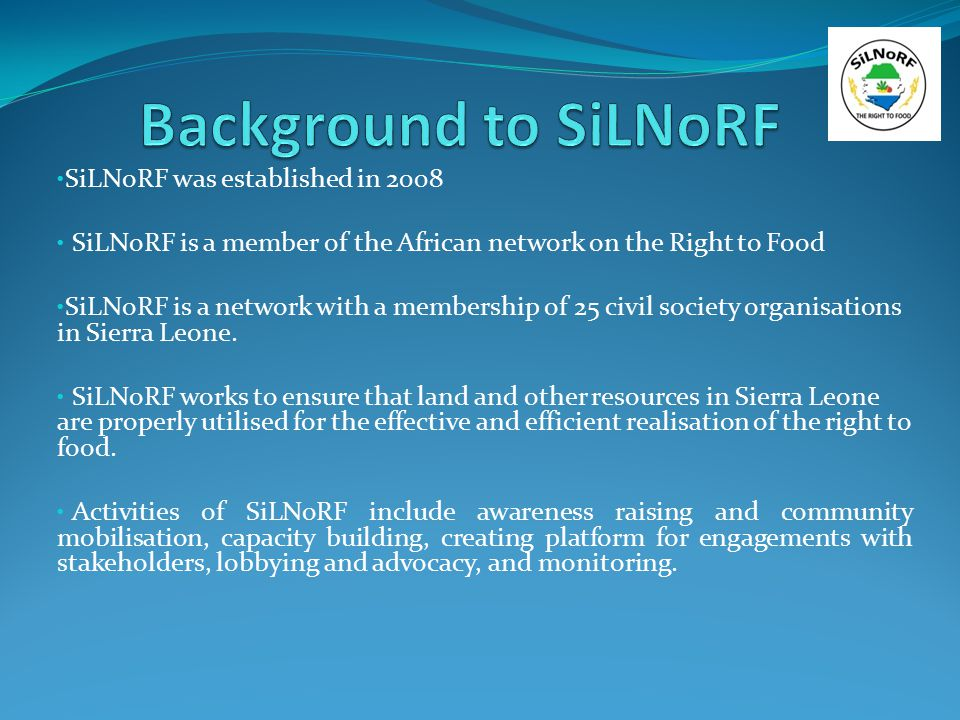 SiLNoRF was established in 2008 SiLNoRF is a member of the African network on the Right to Food SiLNoRF is a network with a membership of 25 civil soc