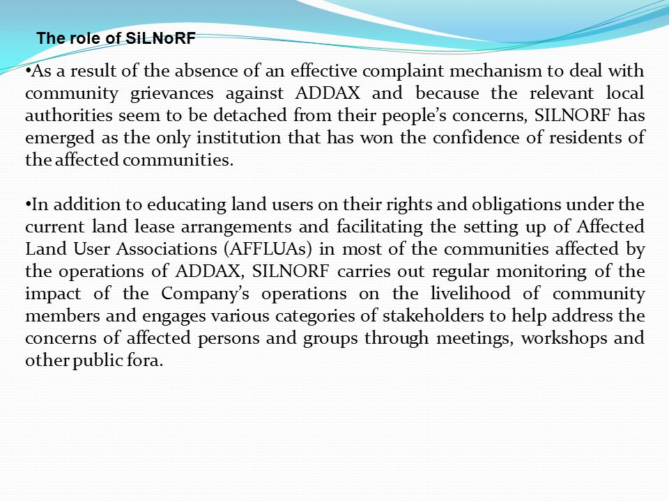 The role of SiLNoRF As a result of the absence of an effective complaint mechanism to deal with community grievances against ADDAX and because the relevant local authorities seem to be detached from their people's concerns, SILNORF has emerged as the only institution that has won the confidence of residents of the affected communities.