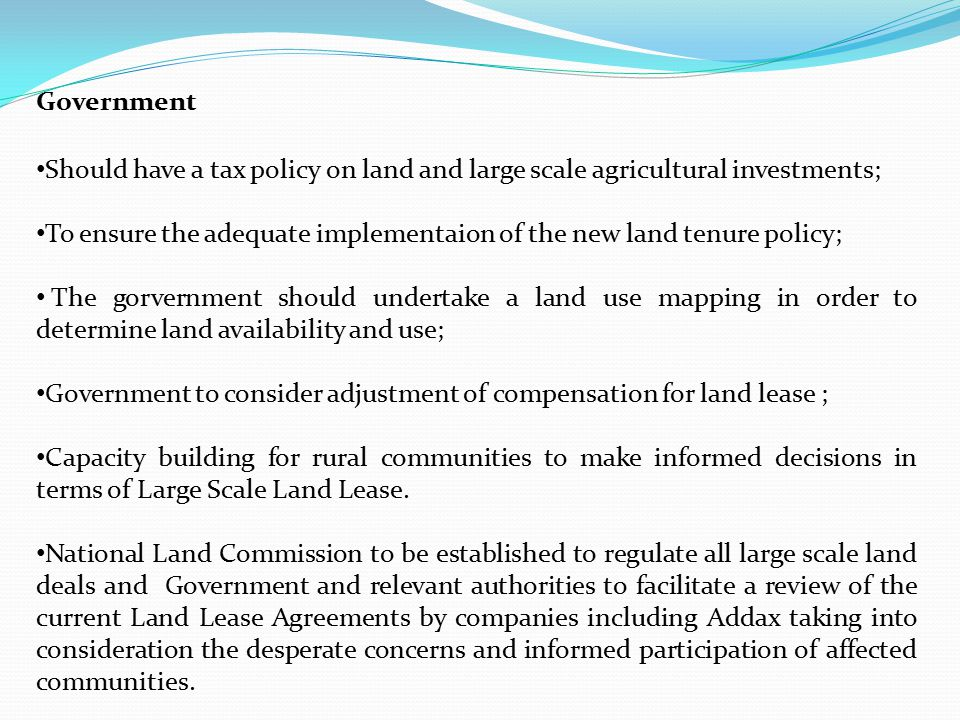 Government Should have a tax policy on land and large scale agricultural investments; To ensure the adequate implementaion of the new land tenure policy; The gorvernment should undertake a land use mapping in order to determine land availability and use; Government to consider adjustment of compensation for land lease ; Capacity building for rural communities to make informed decisions in terms of Large Scale Land Lease.