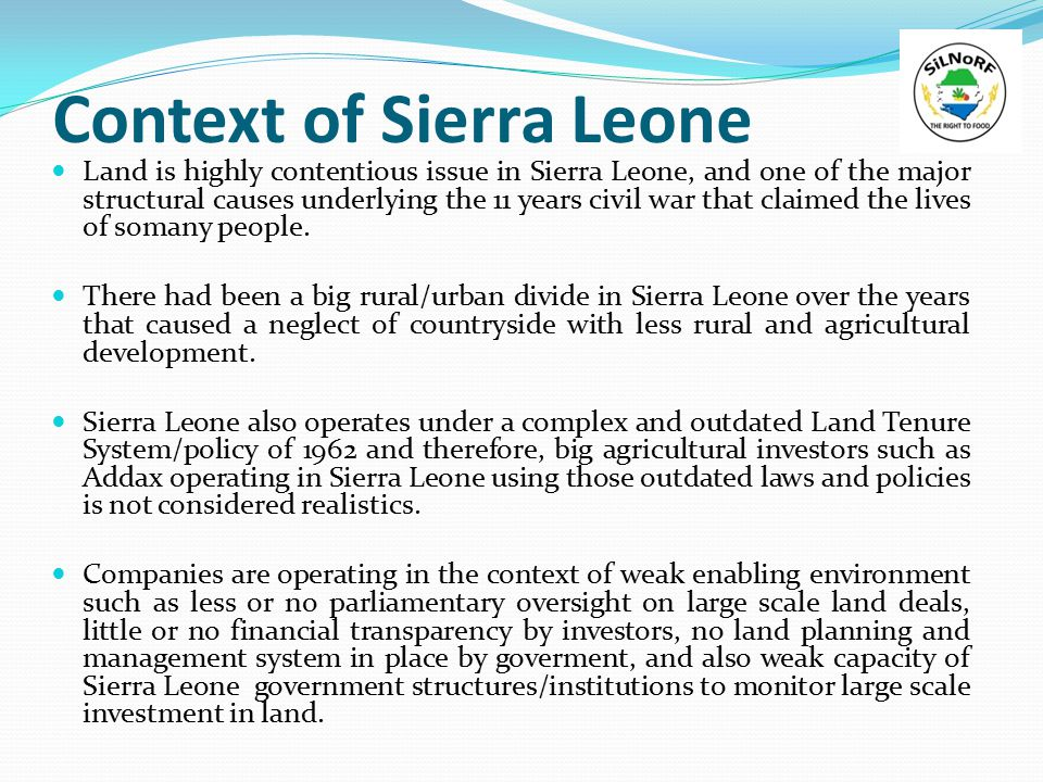 Context of Sierra Leone Land is highly contentious issue in Sierra Leone, and one of the major structural causes underlying the 11 years civil war that claimed the lives of somany people.