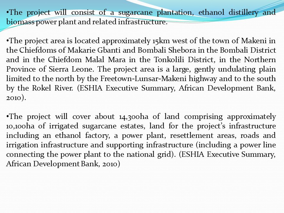 The project will consist of a sugarcane plantation, ethanol distillery and biomass power plant and related infrastructure. The project area is located