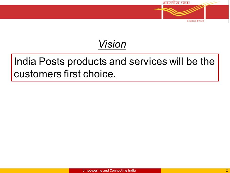 India Posts products and services will be the customers first choice. Vision 2Empowering and Connecting India
